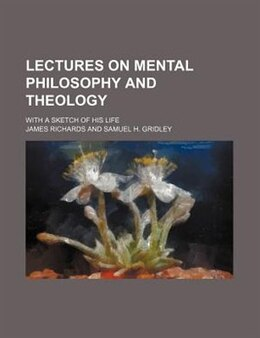 Book Lectures On Mental Philosophy And Theology; With A Sketch Of His Life by James Richards