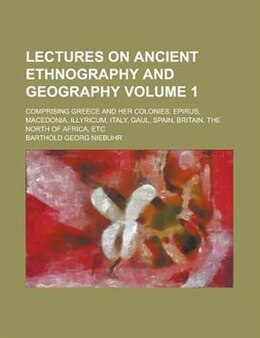 Book Lectures On Ancient Ethnography And Geography; Comprising Greece And Her Colonies, Epirus… by Barthold Georg Niebuhr