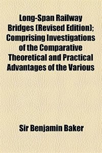 Book Long-span Railway Bridges (revised Edition); Comprising Investigations Of The Comparative… by Sir Benjamin Baker