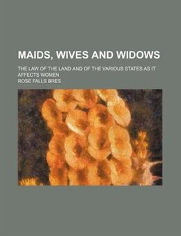 Book Maids, Wives And Widows; The Law Of The Land And Of The Various States As It Affects Women by Rose Falls Bres