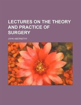 Book Lectures on the Theory and Practice of Surgery by John Abernethy