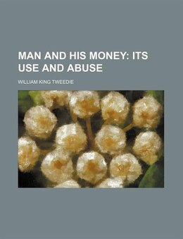 Book Man And His Money; Its Use And Abuse: its use and abuse by William King Tweedie