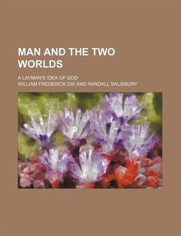 Book Man And The Two Worlds; A Layman's Idea Of God by William Frederick Dix