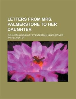 Book Letters From Mrs. Palmerstone To Her Daughter; Inculcating Morality By Entertaining Narratives by Rachel Hunter