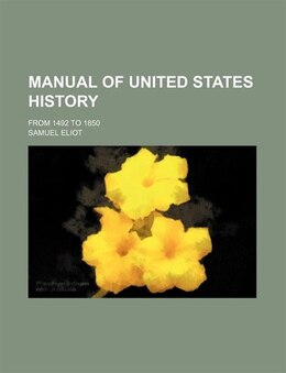 Book Manual Of United States History; From 1492 To 1850 by Samuel Eliot
