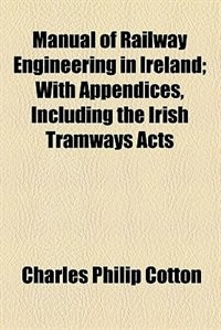 Book Manual Of Railway Engineering In Ireland; With Appendices, Including The Irish Tramways Acts by Charles Philip Cotton
