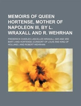 Book Memoirs Of Queen Hortense, Mother Of Napoleon Iii, By L. Wraxall And R. Wehrhan by Frederick Charles Lascelles Wraxall