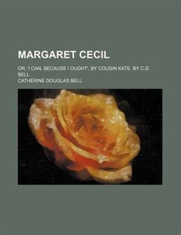 Book Margaret Cecil; Or, 'i Can, Because I Ought', By Cousin Kate. By C.d. Bell: or, 'I can, because I… by Catherine Douglas Bell