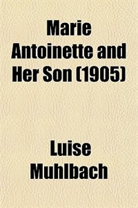 Book Marie Antoinette and Her Son (1905) by Luise Mühlbach