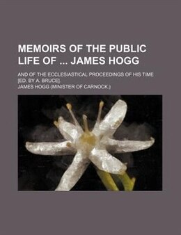 Book Memoirs Of The Public Life Of  James Hogg; And Of The Ecclesiastical Proceedings Of His Time [ed… by James Hogg