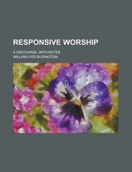 Book Responsive Worship; A Discourse, With Notes by William Ives Budington