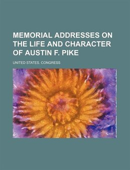 Book Memorial Addresses on the Life and Character of Austin F. Pike by United States. Congress