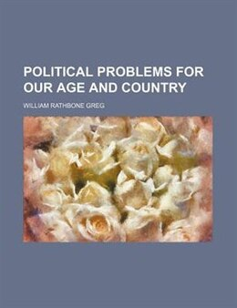 Book Political Problems For Our Age And Country by William Rathbone Greg