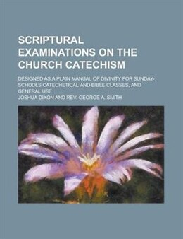 Book Scriptural Examinations On The Church Catechism; Designed As A Plain Manual Of Divinity For Sunday… by Joshua Dixon