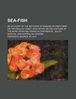 Book Sea-fish; An Account Of The Methods Of Angling As Practised On The English Coast, With Notes On The… by Frederick George Aflalo