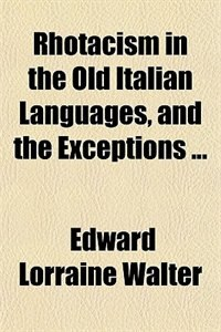 Book Rhotacism in the Old Italian Languages, and the Exceptions ... by Edward Lorraine Walter