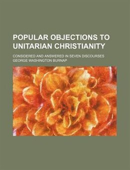 Book Popular Objections To Unitarian Christianity; Considered And Answered In Seven Discourses by George Washington Burnap