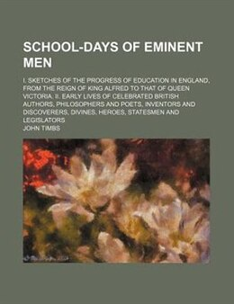 Book School-days Of Eminent Men; I. Sketches Of The Progress Of Education In England, From The Reign Of… by John Timbs