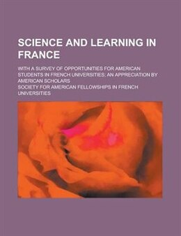 Book Science And Learning In France; With A Survey Of Opportunities For American Students In French… by Society For Universities