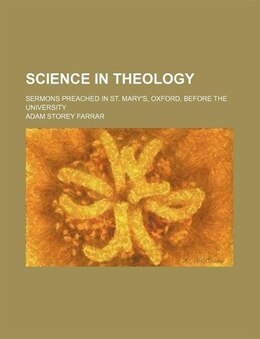 Book Science In Theology; Sermons Preached In St. Mary's, Oxford, Before The University by Adam Storey Farrar