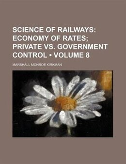 Book Science Of Railways (volume 8); Economy Of Rates Private Vs. Government Control: Economy of rates… by Marshall Monroe Kirkman