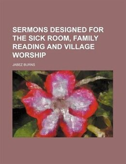 Book Sermons designed for the sick room, family reading and village worship by Jabez Burns