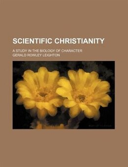 Book Scientific Christianity; A Study In The Biology Of Character by Gerald Rowley Leighton