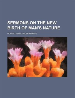 Book Sermons on the New Birth of Man's Nature by Robert Isaac Wilberforce