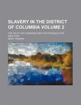 Book Slavery In The District Of Columbia Volume 2; The Policy Of Congress And The Struggle For Abolition by Mary Tremain