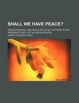 Book Shall We Have Peace?; Peace Financial, And Peace Political? Letters To The President Elect Of The… by Henry Charles Carey