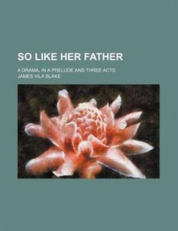 Book So Like Her Father; A Drama, In A Prelude And Three Acts by James Vila Blake
