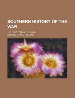 Book Southern History Of The War; The Last Year Of The War by Edward Alfred Pollard