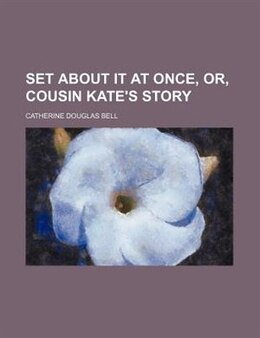 Book Set About It At Once, Or, Cousin Kate's Story by Catherine Douglas Bell