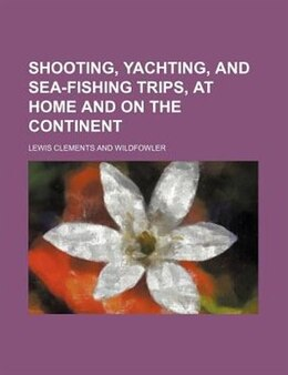 Book Shooting, Yachting, And Sea-fishing Trips, At Home And On The Continent (volume 1) by Lewis Clements