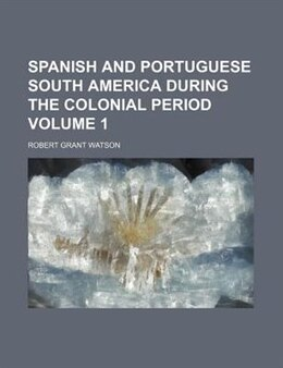 Book Spanish and Portuguese South America during the colonial period (1884) by Robert Grant Watson