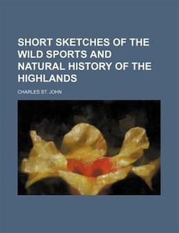 Book Short Sketches Of The Wild Sports And Natural History Of The Highlands by Charles St. John