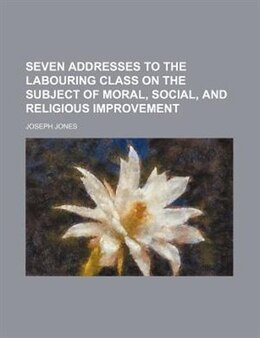 Book Seven Addresses To The Labouring Class On The Subject Of Moral, Social, And Religious Improvement by Joseph Jones