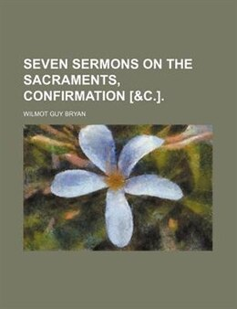 Book Seven Sermons On The Sacraments, Confirmation [&c.]. by Wilmot Guy Bryan