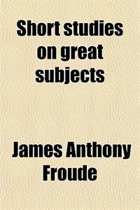 Book Short studies on great subjects by James Anthony Froude