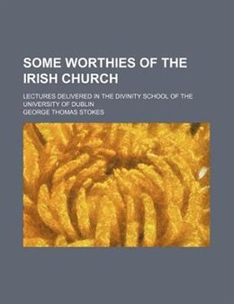 Book Some Worthies Of The Irish Church; Lectures Delivered In The Divinity School Of The University Of… by George Thomas Stokes