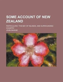 Book Some Account Of New Zealand; Particularly The Bay Of Islands, And Surrounding Country by John Savage