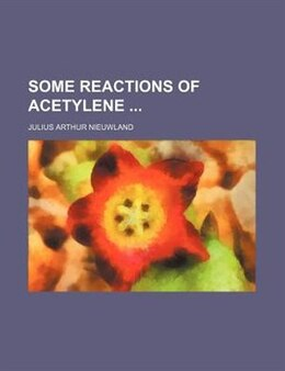 Book Some Reactions Of Acetylene by Julius Arthur Nieuwland