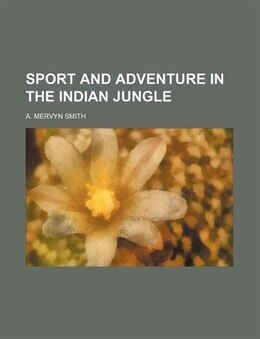 Book Sport and Adventure in the Indian Jungle by A. Mervyn Smith