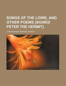 Book Songs of the Loire, and other poems [signed Peter the hermit]. by Christopher Edward Lefroy