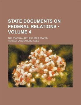 Book State Documents On Federal Relations (volume 4); The States And The United States by Herman Vandenburg Ames