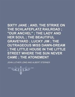 """Book Sixty Jane; And, The Strike On The Schlafeplatz Railroad """"our Anchel"""" The Lady And Her Soul The… by John Luther Long"""