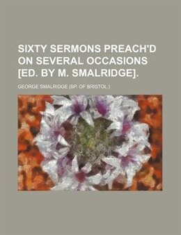 Book Sixty sermons preach'd on several occasions [ed. by M. Smalridge]. by George Smalridge