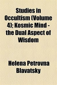 Book Studies in Occultism (Volume 4); Kosmic Mind - the Dual Aspect of Wisdom by Helena Petrovna Blavatsky