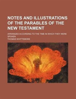 Book Notes And Illustrations Of The Parables Of The New Testament; Arranged According To The Time In… by Thomas Whittemore