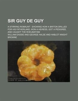 Book Sir Guy De Guy; A Stirring Romaunt  Showing How A Briton Drilled For His Fatherland, Won A Heiress… by William Eassie